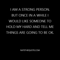 I am a strong person. But once in a while I would like someone to hold my hard and tell me things are going to be ok.