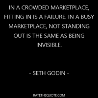 In a crowded marketplace, fitting in is a failure. In a busy marketplace, not standing out is the same as being invisible. - Seth Godin -