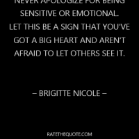 Never apologize for being sensitive or emotional. Let this be a sign that you've got a big heart and aren't afraid to let others see it.