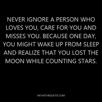 Never ignore a person who loves you, care for you and misses you. Because one day, you might wake up from sleep and realize that you lost the moon while counting stars.