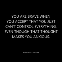 You are brave when you accept that you just can't control everything, even though that thought makes you anxious.