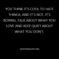 You think it's cool to hate things. And it's not. It's boring. Talk about what you love and keep quiet about what you don't.