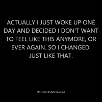 Actually I just woke up one day and decided I don't want to feel like this anymore, or ever again. So I changed. Just like that.