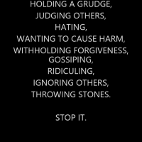 Holding a grudge, judging others, hating, wanting to cause harm, withholding forgiveness, gossiping, ridiculing, ignoring others, throwing stones. STOP IT.