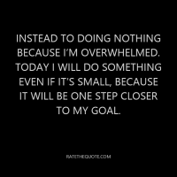 Instead to doing nothing because I'm overwhelmed. Today I will do something even if it's small, because it will be one step closer to my goal.