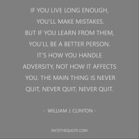 If you live long enough, you'll make mistakes. But if you learn from them, you'll be a better person. It's how you handle adversity, not how it affects you. The main thing is never quit, never quit, never quit. William J. Clinton