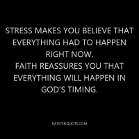 Stress makes you believe that everything had to happen right now. Faith reassures you that everything will happen in God's timing.