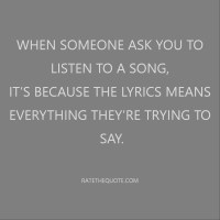 When someone ask you to listen to a song, it's because the lyrics means everything they're trying to say.