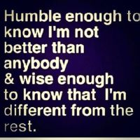 Humble enough to know I'm not better than anybody and wise enough to know that I'm different from the rest.