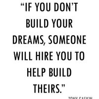 If you don't build your dreams, someone will hire you to help build theirs. Tony gaskin