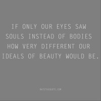 If only our eyes saw souls instead of bodies how very different our ideals of beauty would be.
