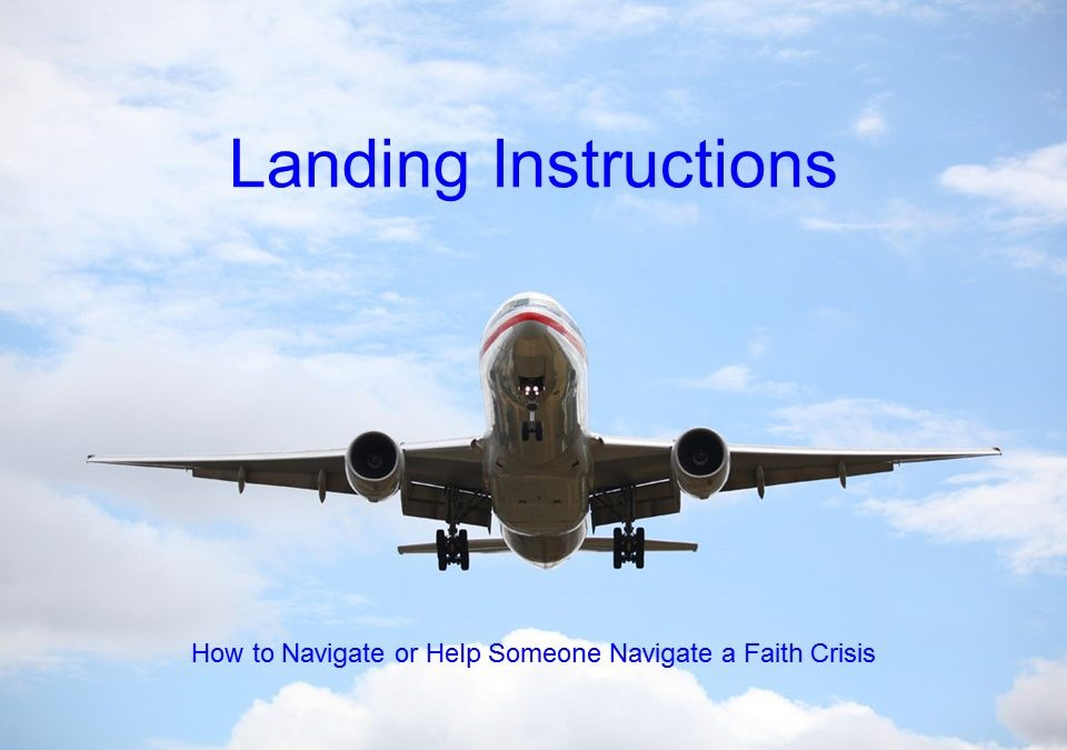 Landing Instructions: How to Navigate (or Help Someone Navigating) a Faith Crisis