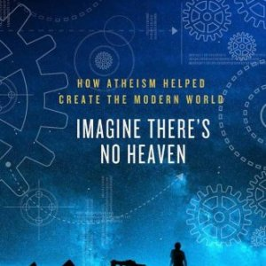 Imagine-Theres-No-Heaven-How-Atheism-Helped-Create-the-Modern-World-0