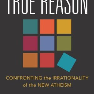 True-Reason-Confronting-the-Irrationality-of-the-New-Atheism-0