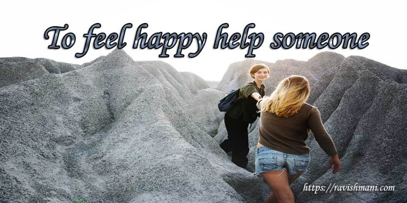 To feel happy help someone