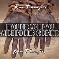 If You Died Would You Leave Bills or Benefits....?