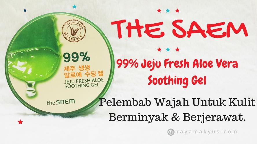 Mencari Pelembab Untuk Kulit Berminyak dan Berjerawat? Coba The Saem 99% Jeju Fresh Aloe Vera Soothing Gel