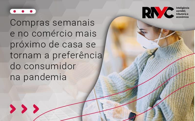 Compras Semanais E No Comércio Mais Próximo De Casa Se Tornam A Preferência Do Consumidor Na Pandemia - Contabilidade Em Goiânia - GO | Rayc Contabilidade