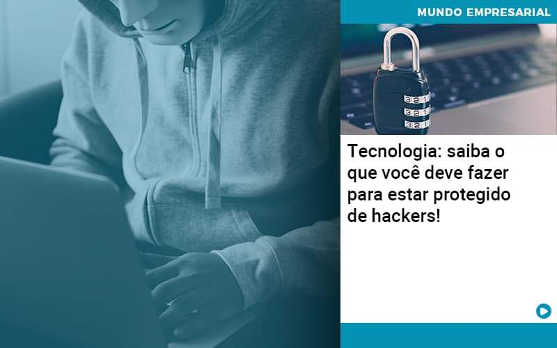 Tecnologia Saiba O Que Voce Deve Fazer Para Estar Protegido De Hackers - Abrir Empresa Simples