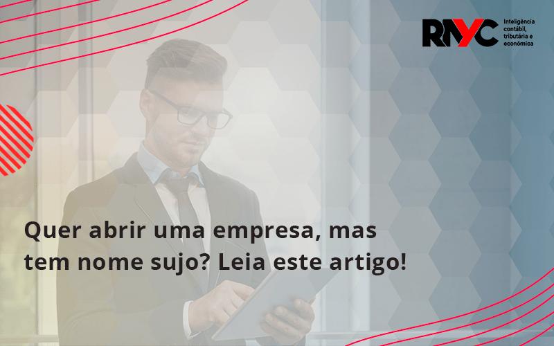 Quer Abrir Uma Empresa Mas Tem Nome Sujo Leia Este Artigo Rayc - Contabilidade Em Goiânia - GO | Rayc Contabilidade