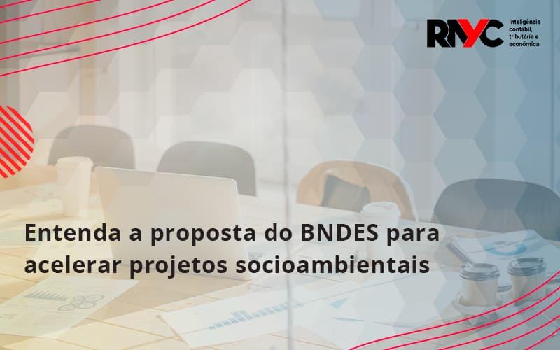 Entenda Como O Bndes Promete Acelerar Projetos Que Possuam Reflexos Socioambientais E Prepare Se Para Crescer Rayc - Contabilidade Em Goiânia - GO | Rayc Contabilidade