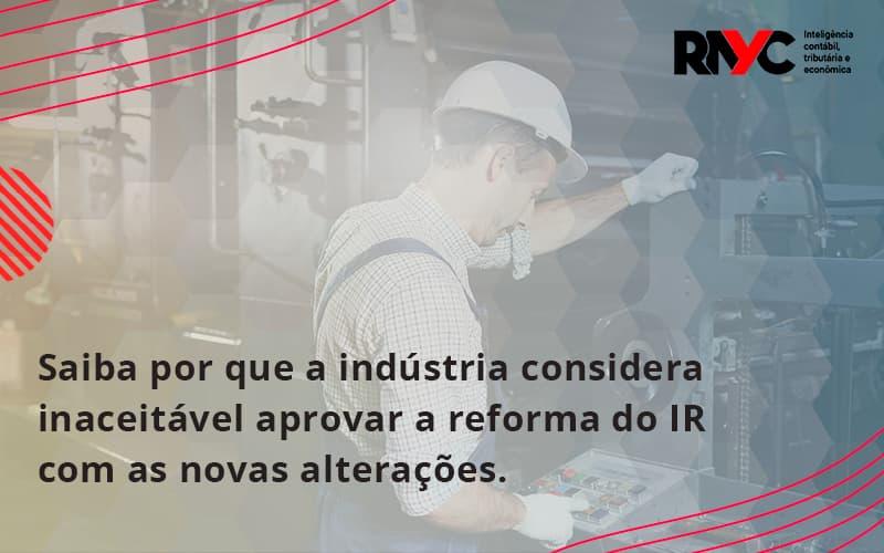 Saiba Por Que A Indústria Considera Inaceitável Aprovar A Reforma Do Ir Com As Novas Alterações. Rayc - Contabilidade em Goiânia - GO | Rayc Contabilidade
