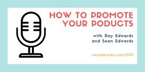 How to Promote Your Products - Ray Edwards Show #240