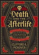 Death and the Afterlife A Chronological Journey, from Cremation to Quantum Resurrection by Clifford A. Pickover