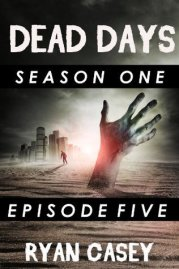 Dead Days Episode 5 A Zombie Apocalypse Serial Ryan Casey