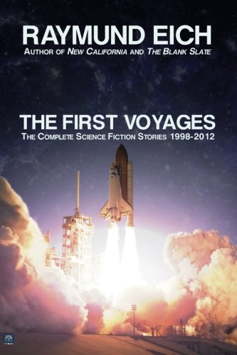 The First Voyages: The Complete Science Fiction Stories 1998-2012 (The Complete Science Fiction Stories of Raymund Eich) (Volume 1)