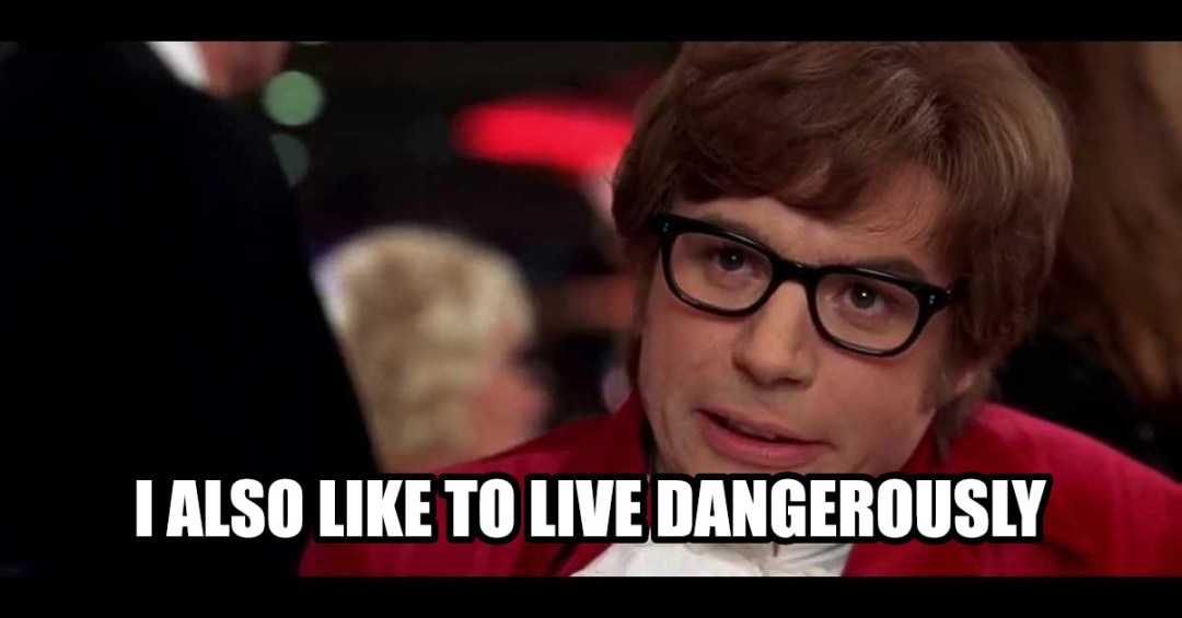 Austin powers also like to live dangerously
