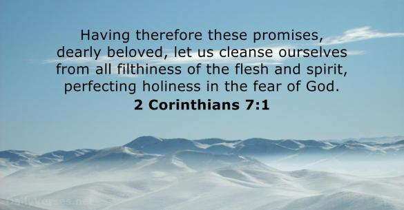 Having therefore these promises, dearly beloved, let us cleanse ourselves from all filthiness of the flesh and spirit, perfecting holiness in the fear of God. 2 Corinthians 7:1