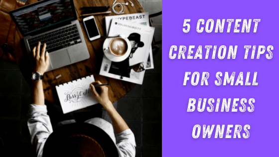 Top 5 Content Creation Tips For Small Business Owners