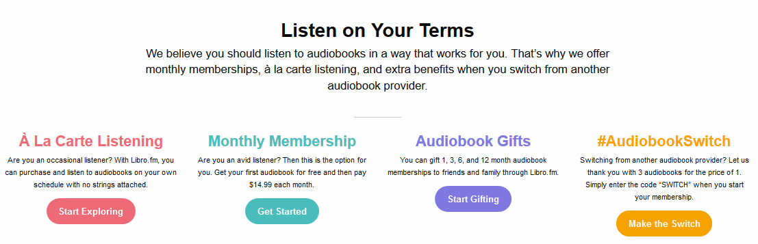 Listen on your terms: 'we believe you should listen to audiobooks in a way that works for you. That's why we offer monthly memberships ($14.99), a la carte listening, and additional benefits when you switch from another audiobook provider