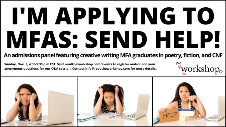 I'M APPLYING TO MFAS: SEND HELP!  An admissions panel featuring creative writing MFA graduate students in poetry, fiction, and CNF Sunday, November 8, 4:00-5:30 p.m. Visit readtheworkshop.com/events to register and/or add your anonymous question for our Q&A session. Contact info@readtheworkshop.com for more details.
