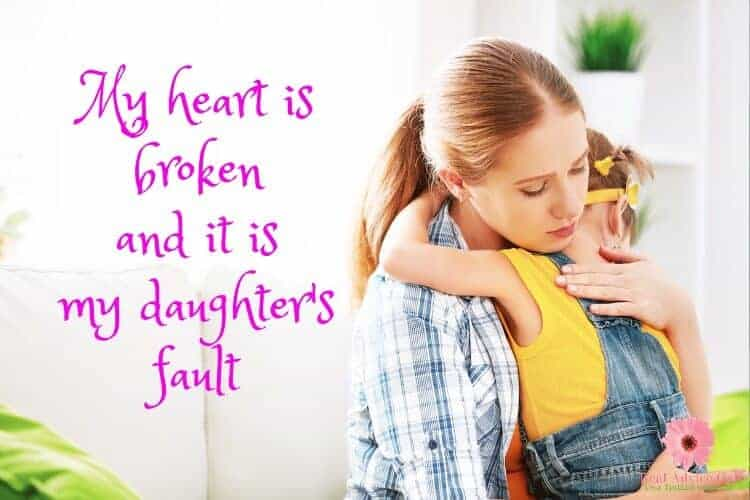 My heart is broken and it is my daughter's fault