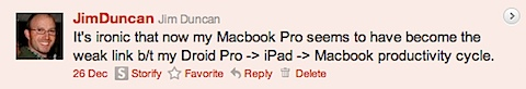 It's ironic that now my Macbook Pro seems to have become the weak link b/t my Droid Pro -> iPad -> Macbook productivity cycle.