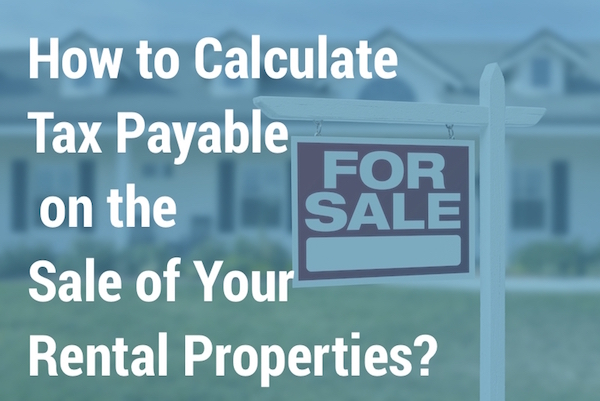 How To Calculate Tax Payable On The Sale Of Your Rental Properties