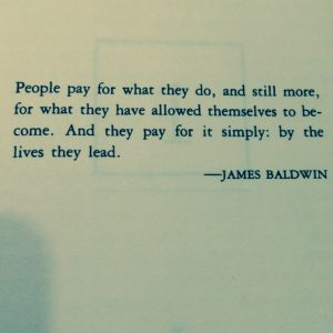"Quote: ""People pay for what they do, and still more, for what they have allowed themselves to become. And they pay for it simply: by the lives they lead."" -James Baldwin"