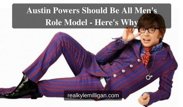 Austin Powers Should Be All Men's Role Model - Here's Why