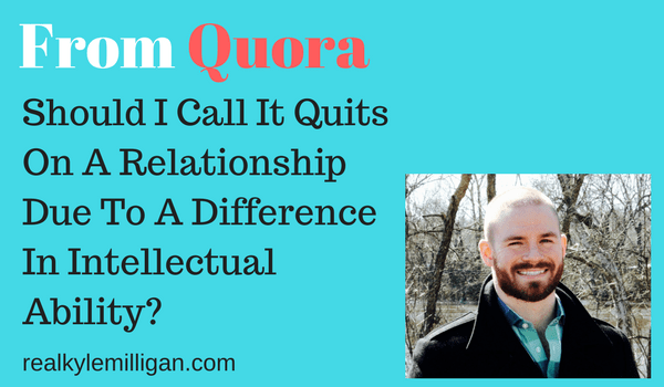Call it quits on a relationship due intellectual ability