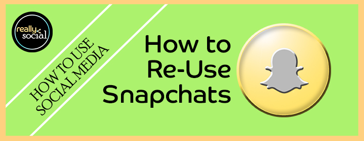 How to ReUse or Repurpose Your Snapchats | Really Social Blog