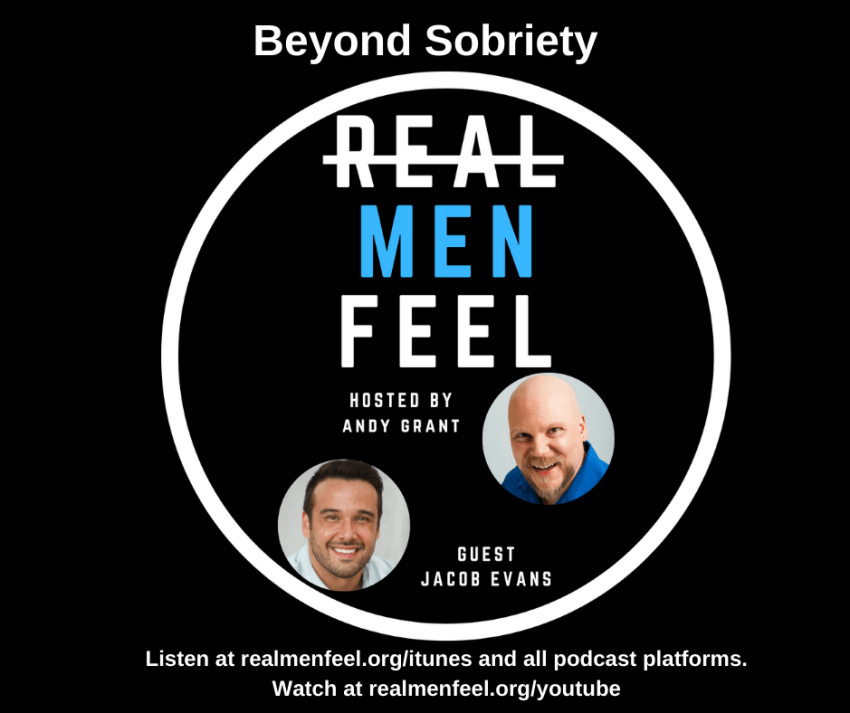 Real Men Feel: Beyond Sobriety with guest, Jacob Evans