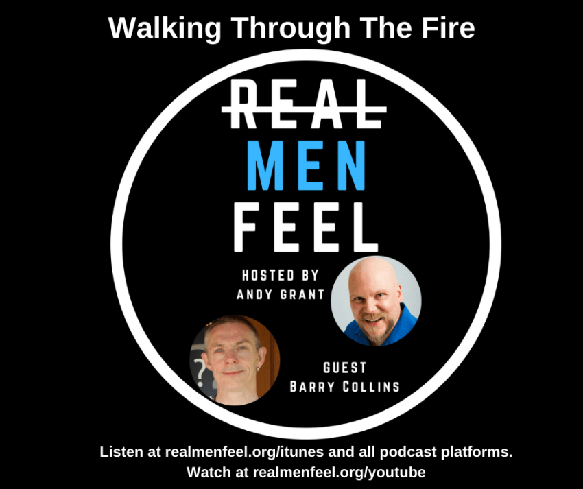 Real Men Feel: Walking Through The Fire with guest, Barry Collins