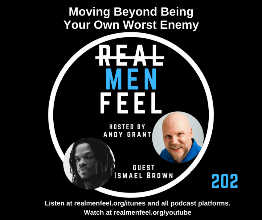 Real Men Feel 202: Moving Beyond Being Your Own Worst Enemy with guest, Ismael Brown.