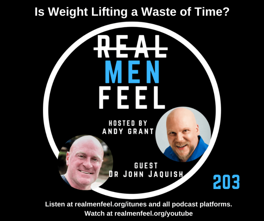 Real Men Feel 203 Is Weight Lifting a Waste of Time? with guest, Dr. John Jaquish