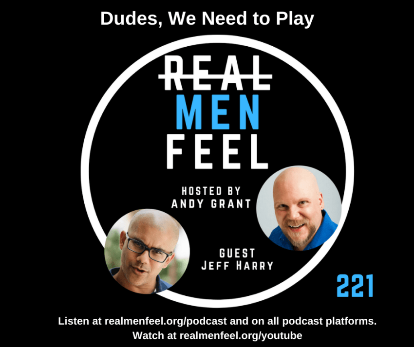 Real Men Feel ep221 Dudes, We Need to Play with guest, Jeff Harry