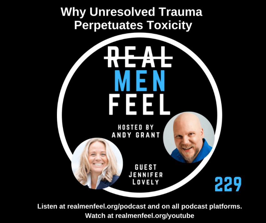 Real Men Feel ep 229 Why Unresolved Trauma Perpetuates Toxicity with guest, Jennifer Lovely