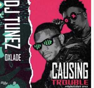 Music - Causing trouble by DJ Tunes ft. Oxlade