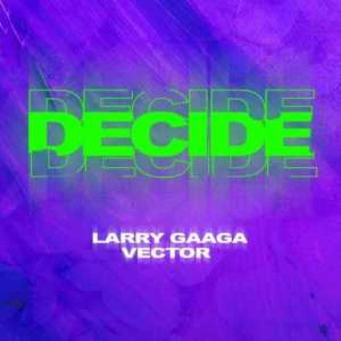 , Music – Decide by Larry Gaaga ft. Vector, REAL MONEY STUDIO